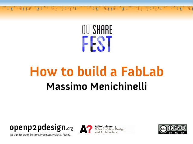 How to build a FabLabMassimo Menichinelliopenp2pdesign.orgDesign for Open Systems, Processes, Projects, Places.