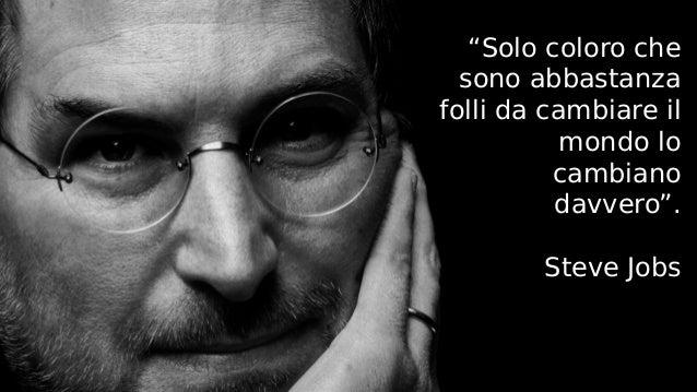 """""""Solo coloro che sono abbastanza folli da cambiare il mondo lo cambiano davvero"""". Steve Jobs"""