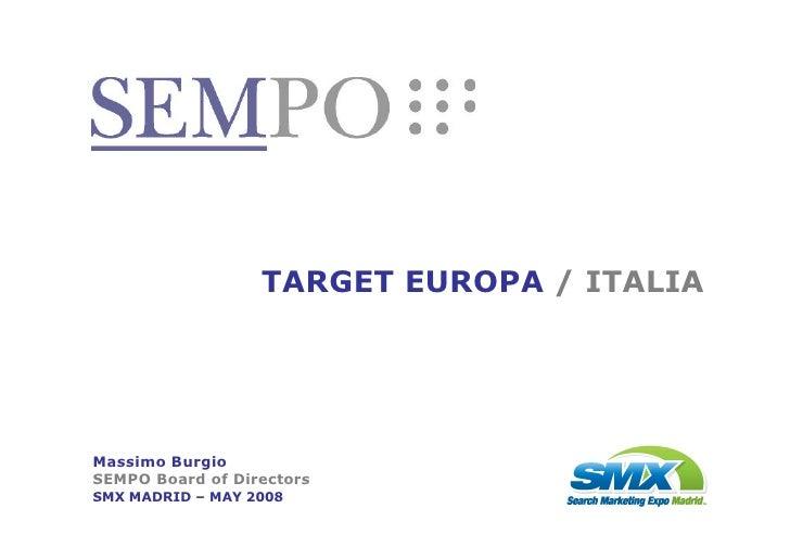 TARGET EUROPA / ITALIA     Massimo Burgio SEMPO Board of Directors SMX MADRID – MAY 2008                  SMX MADRID 2008 ...