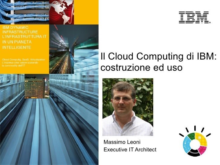 Il Cloud Computing di IBM: costruzione ed uso     Massimo Leoni Executive IT Architect