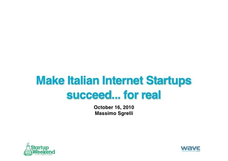 Make Italian Internet Startups      succeed... for real            October 16, 2010            Massimo Sgrelli