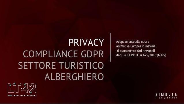 PRIVACY COMPLIANCE GDPR SETTORE TURISTICO ALBERGHIERO Adeguamento alla nuova normativa Europea in materia di trattamento d...