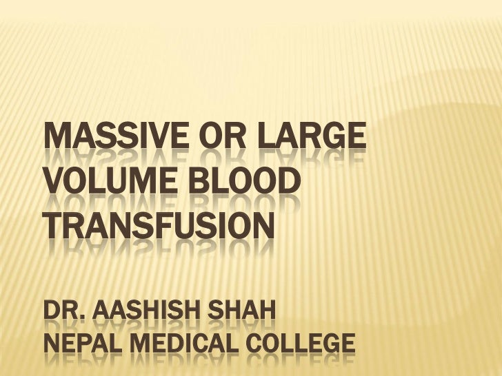 MASSIVE OR LARGEVOLUME BLOODTRANSFUSIONDR. AASHISH SHAHNEPAL MEDICAL COLLEGE