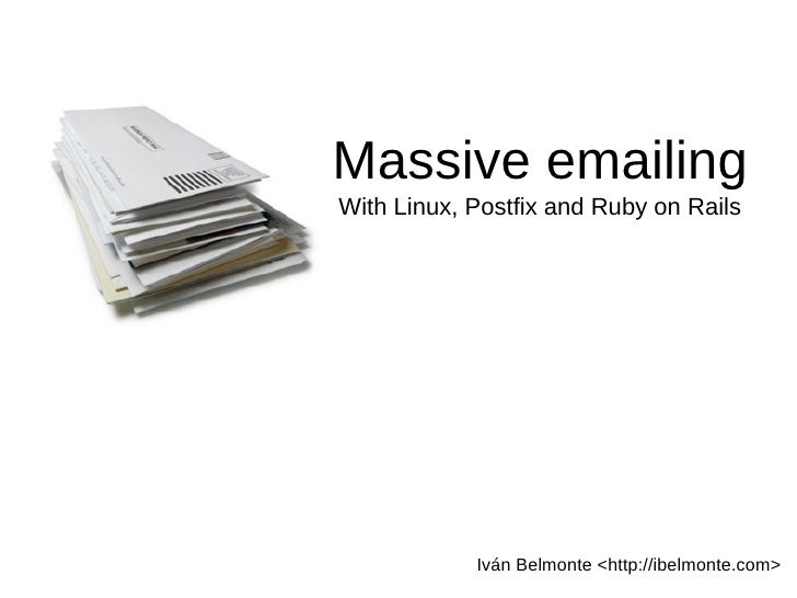Massive emailing With Linux, Postfix and Ruby on Rails                 Iván Belmonte <http://ibelmonte.com>