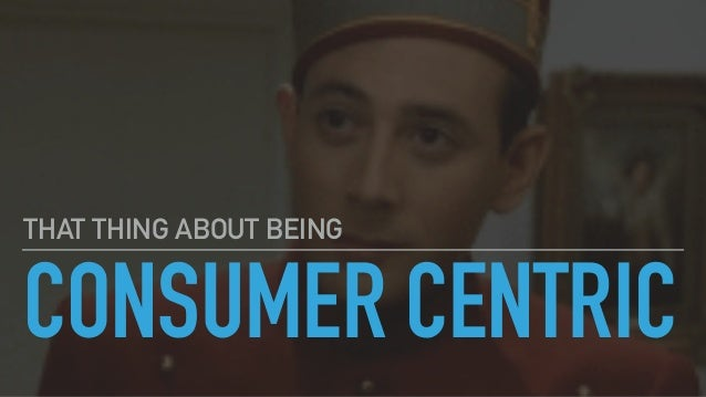 CONSUMER CENTRIC THAT THING ABOUT BEING