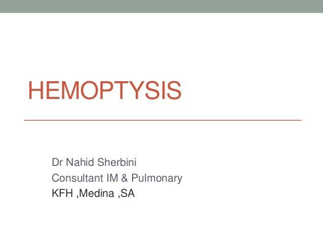 HEMOPTYSIS Dr Nahid Sherbini Consultant IM & Pulmonary KFH ,Medina ,SA