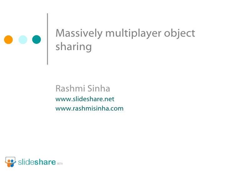 Massively multiplayer object sharing Rashmi Sinha www.slideshare.net www.rashmisinha.com