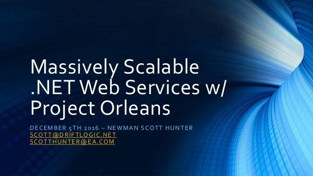 Massively Scalable .NET Web Services w/ Project Orleans DECEMBER 5TH 2016 – NEWMAN SCOTT HUNTER SCOTT@DRIFTLOGIC.NET SCOTT...