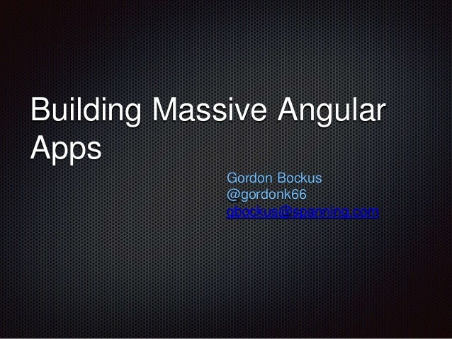 Building Massive Angular  Apps  Gordon Bockus  @gordonk66  gbockus@spanning.com