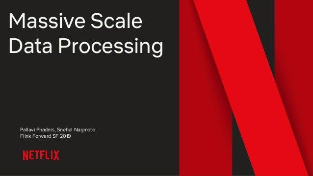 Massive Scale Data Processing Pallavi Phadnis, Snehal Nagmote Flink Forward SF 2019