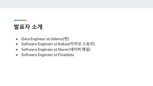 발표자 소개 ● Data Engineer at Udemy(현) ● Software Engineer at Kakao(카카오 스토리) ● Software Engineer at Naver(네이버 메일) ● Software E...