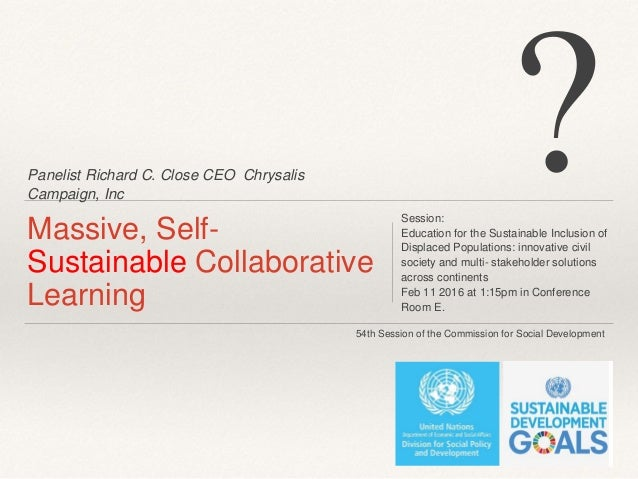 Panelist Richard C. Close CEO Chrysalis Campaign, Inc Massive, Self- Sustainable Collaborative Learning Session: Education...