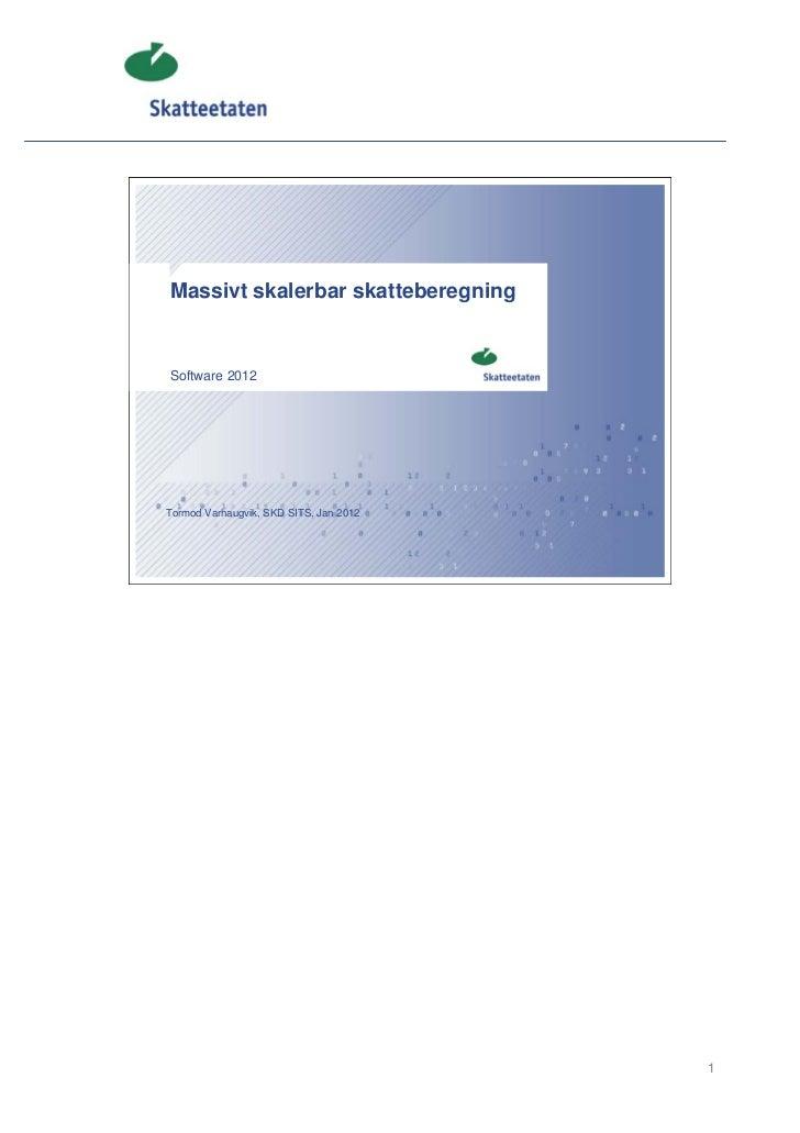 Massivt skalerbar skatteberegningSoftware 2012Tormod Varhaugvik, SKD SITS, Jan 2012                                        1