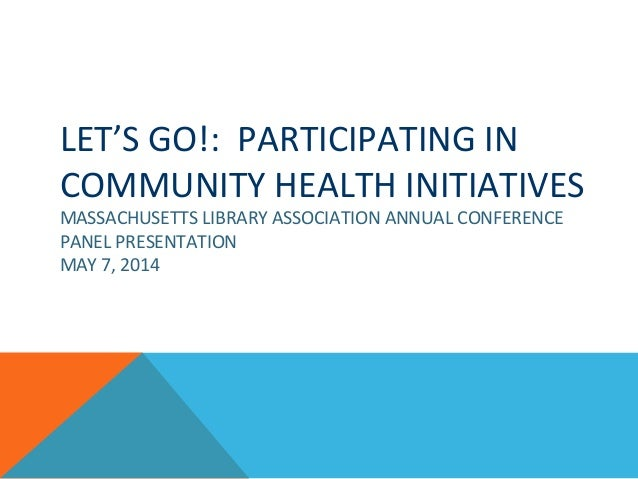 LET'S GO!: PARTICIPATING IN COMMUNITY HEALTH INITIATIVES MASSACHUSETTS LIBRARY ASSOCIATION ANNUAL CONFERENCE PANEL PRESENT...