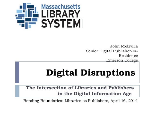 Digital Disruptions The Intersection of Libraries and Publishers in the Digital Information Age   John Rodzvilla Senior Di...