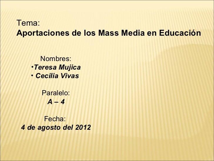 Tema:Aportaciones de los Mass Media en Educación      Nombres:   •Teresa Mujica   • Cecilia Vivas      Paralelo:       A–4...