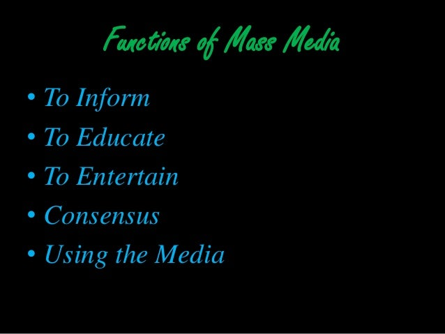 the six function of mass media Almost everyone gets his or her information about world, national, and local affairs from the mass media this fact gives both print and broadcast journalism important functions that include influencing public opinion, determining the political agenda, providing a link between the government and the people, acting as a.