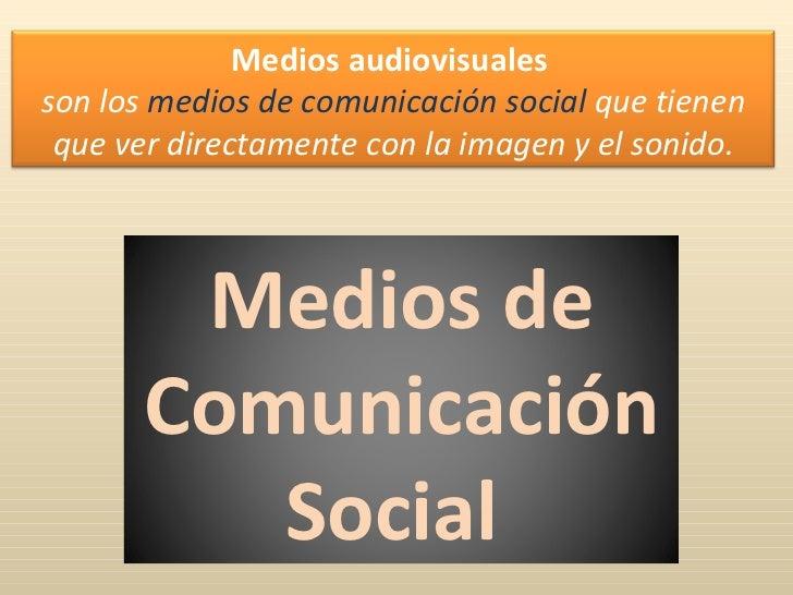 Medios de Comunicación Social   Medios audiovisuales   son los  medios de comunicación social  que tienen que ver directam...
