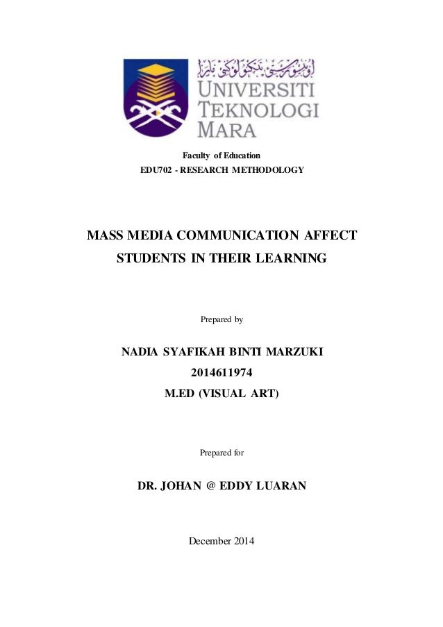 Faculty of Education EDU702 - RESEARCH METHODOLOGY MASS MEDIA COMMUNICATION AFFECT STUDENTS IN THEIR LEARNING Prepared by ...