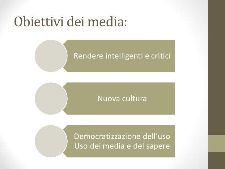 Obiettivi dei media:          Rendere intelligenti e critici                 Nuova cultura          Democratizzazione dell...