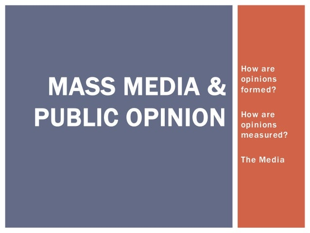 How are MASS MEDIA &    opinions                 formed?PUBLIC OPINION   How are                 opinions                 ...
