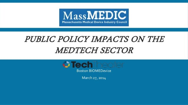 PUBLIC POLICY IMPACTS ON THE MEDTECH SECTOR Boston BIOMEDevice March 27, 2014