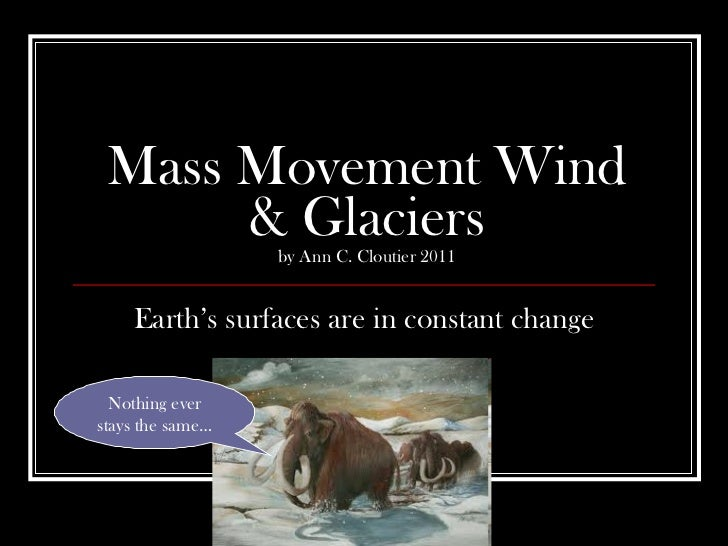 Mass Movement Wind & Glaciers by Ann C. Cloutier 2011 Earth's surfaces are in constant change Nothing ever stays the same…