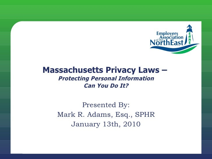 Massachusetts Privacy Laws –  Protecting Personal Information Can You Do It? Presented By: Mark R. Adams, Esq., SPHR Janua...