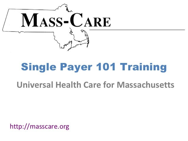 Single Payer 101 Training  Universal Health Care for Massachusettshttp://masscare.org