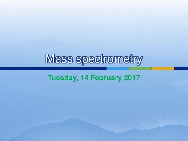 Mass spectrometry Tuesday, 14 February 2017