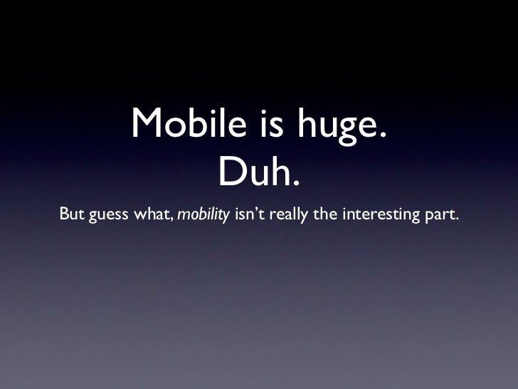Mobile is huge.              Duh.But guess what, mobility isn't really the interesting part.