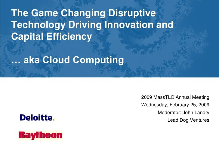 The Game Changing Disruptive Technology Driving Innovation and Capital Efficiency  … aka Cloud Computing                  ...