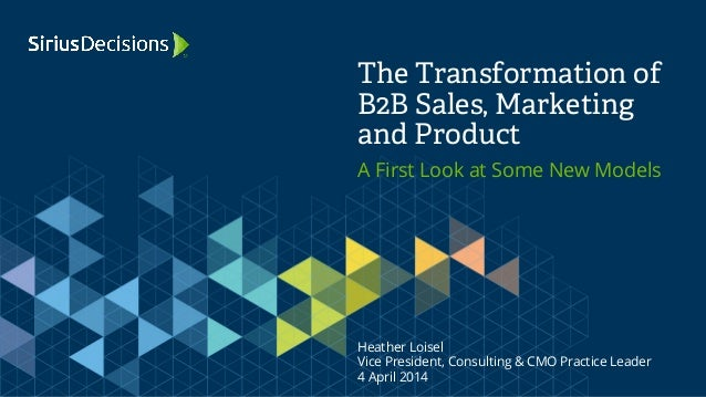 A First Look at Some New Models The Transformation of B2B Sales, Marketing and Product Heather Loisel Vice President, Cons...