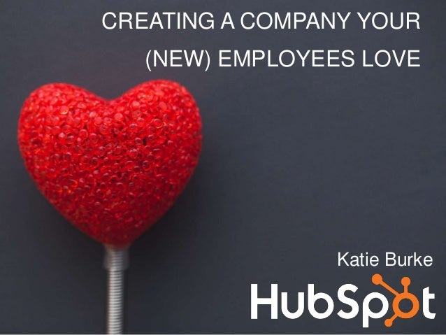 Katie Burke CREATING A COMPANY YOUR (NEW) EMPLOYEES LOVE