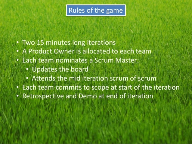 Rules of the game  •Two 15 minutes long iterations  •A Product Owner is allocated to each team  •Each team nominates a Scr...
