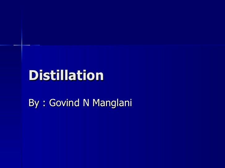 Distillation By : Govind N Manglani