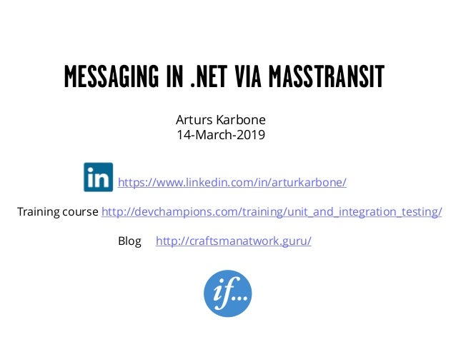 Arturs Karbone 14-March-2019 MESSAGING IN .NET VIA MASSTRANSIT https://www.linkedin.com/in/arturkarbone/ Blog http://craft...