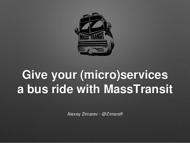 Give your (micro)services a bus ride with MassTransit Alexey Zimarev - @Zimareff