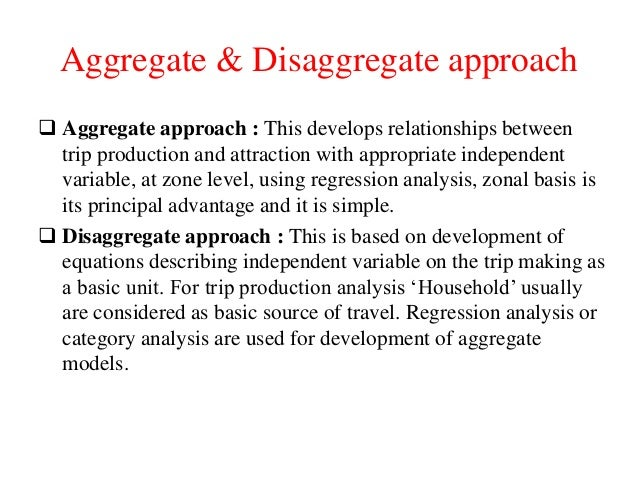 Aggregate & Disaggregate approach  Aggregate approach : This develops relationships between trip production and attractio...