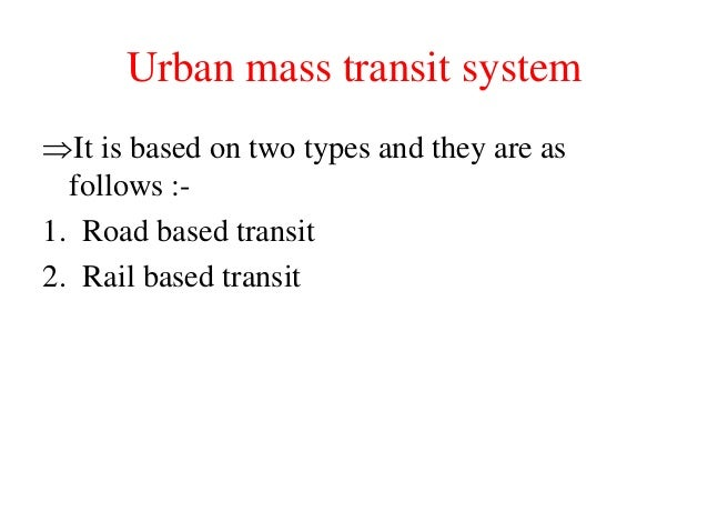 Urban mass transit system It is based on two types and they are as follows :- 1. Road based transit 2. Rail based transit