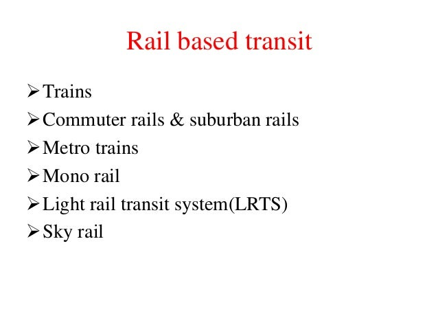 Rail based transit Trains Commuter rails & suburban rails Metro trains Mono rail Light rail transit system(LRTS) Sky...