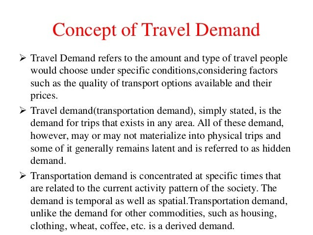 Concept of Travel Demand  Travel Demand refers to the amount and type of travel people would choose under specific condit...
