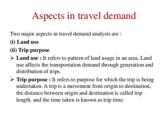 Aspects in travel demand Two major aspects in travel demand analysis are : (i) Land use (ii) Trip purpose  Land use : It ...