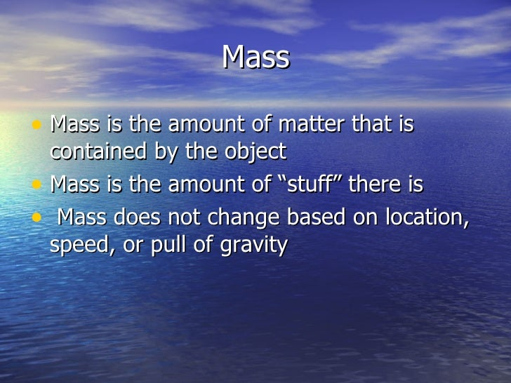 "Mass <ul><li>Mass is the amount of matter that is contained by the object </li></ul><ul><li>Mass is the amount of ""stuff"" ..."