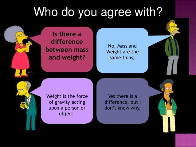 science does mass and weight affect Science physics if you went to the poles verses the equator, you would have a slightly different weight your mass does not change it doesn't matter where you go, assuming that you don't have some type of nuclear reaction going on inside of you.