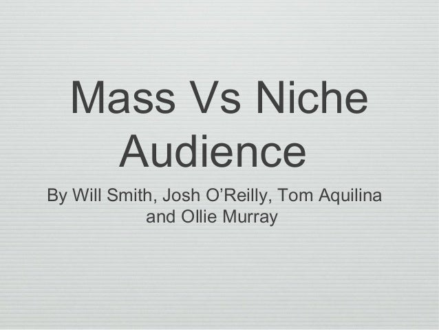 Mass Vs Niche Audience By Will Smith, Josh O'Reilly, Tom Aquilina and Ollie Murray