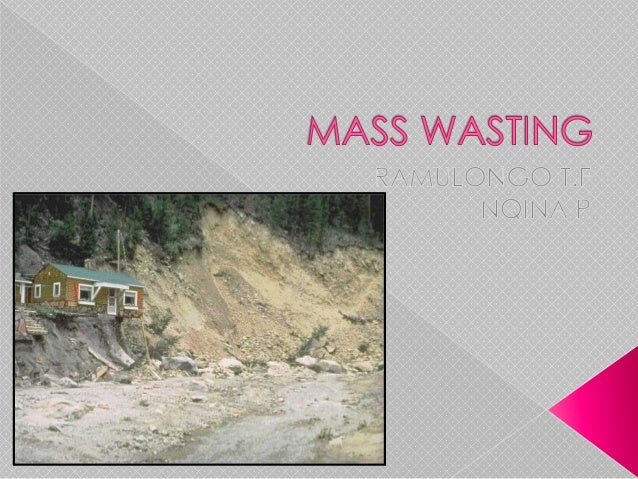 Mass wasting refers to several processes that have the following in common: 1. Down slope movement of rock or weathered ma...