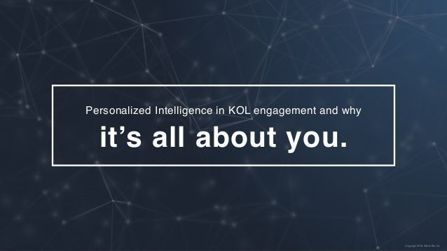 Personalized Intelligence in KOL engagement and why it's all about you. Copyright 2016. rMark Bio, Inc.