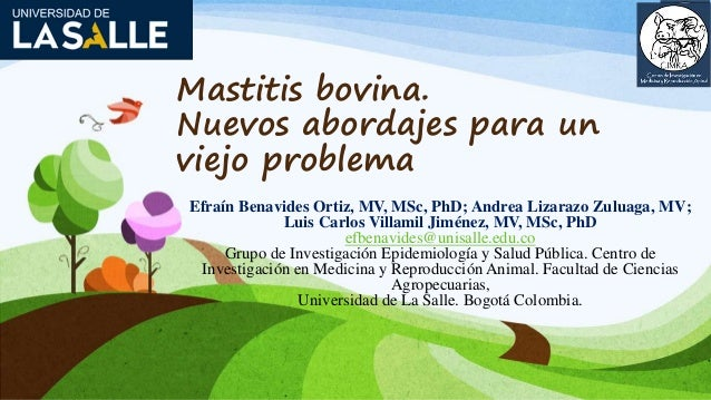 Mastitis bovina. Nuevos abordajes para un viejo problema Efraín Benavides Ortiz, MV, MSc, PhD; Andrea Lizarazo Zuluaga, MV...