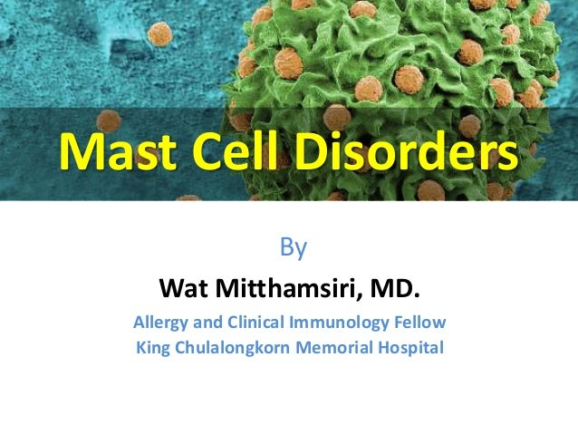 Mast Cell Disorders  By  Wat Mitthamsiri, MD.  Allergy and Clinical Immunology Fellow  King Chulalongkorn Memorial Hospita...